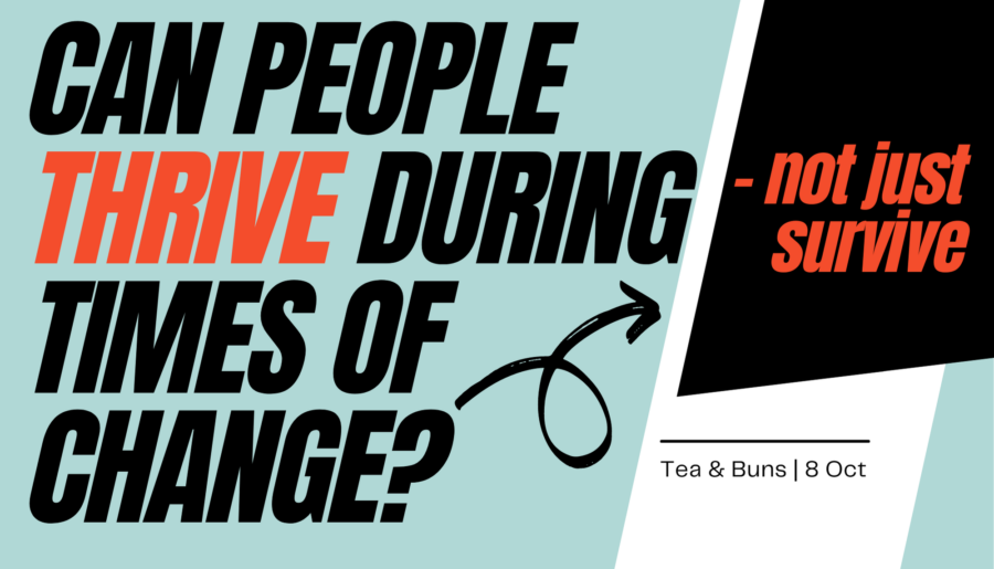 OCTOBER Tea and Buns   Can people thrive (not just survive) during times of change?