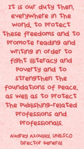 It is our duty then, everywhere in the world, to protect these freedoms and to promote reading and writing in order to fight illiteracy and poverty and to strengthen the foundations of peace, as well as to protect the publishing-related professions and professionals.